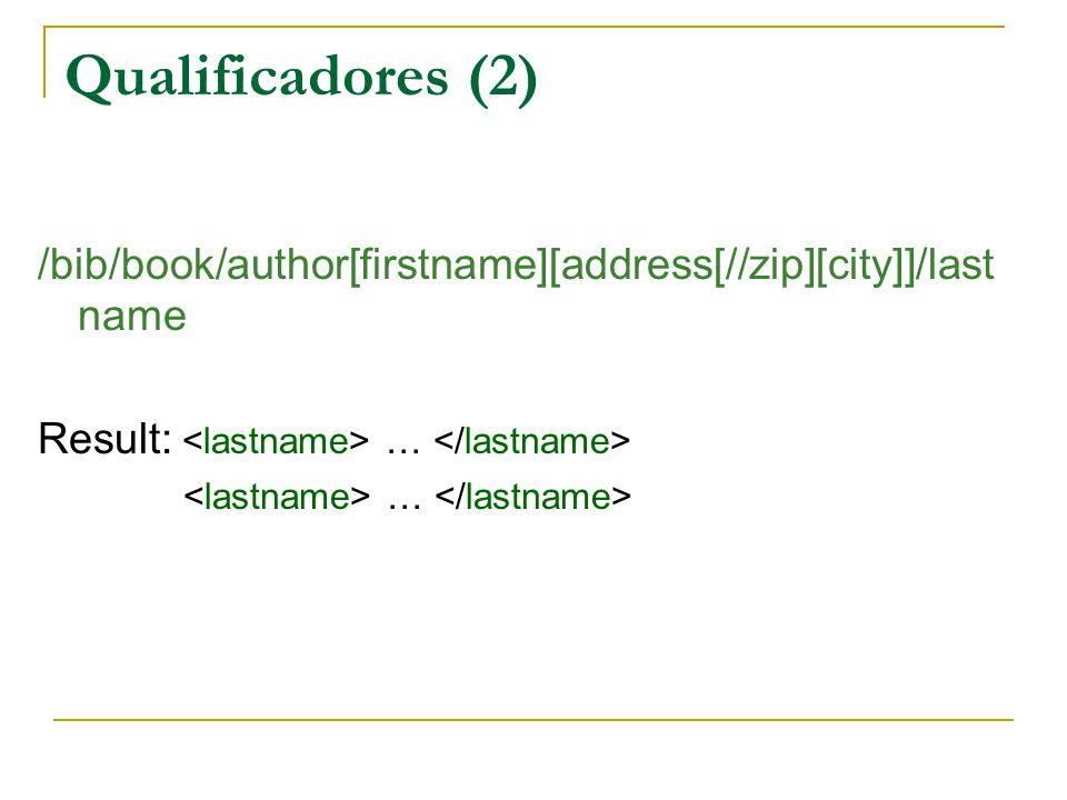 Qualificadores (2) /bib/book/author[firstname][address[//zip][city]]/lastname. Result: <lastname> … </lastname>